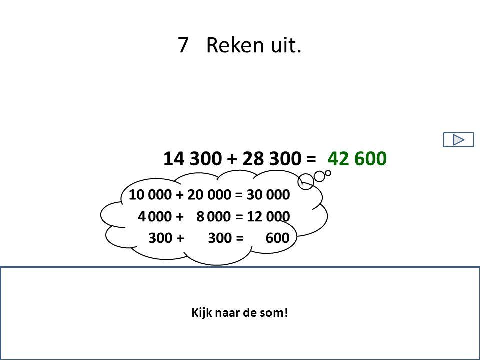 7 Reken uit. 14 300 + 28 300 = 10 000 + 20 000 = 4 000 + 8 000 = 300 + 300 = Kijk naar de som! 30 000 12 000 600 42 600