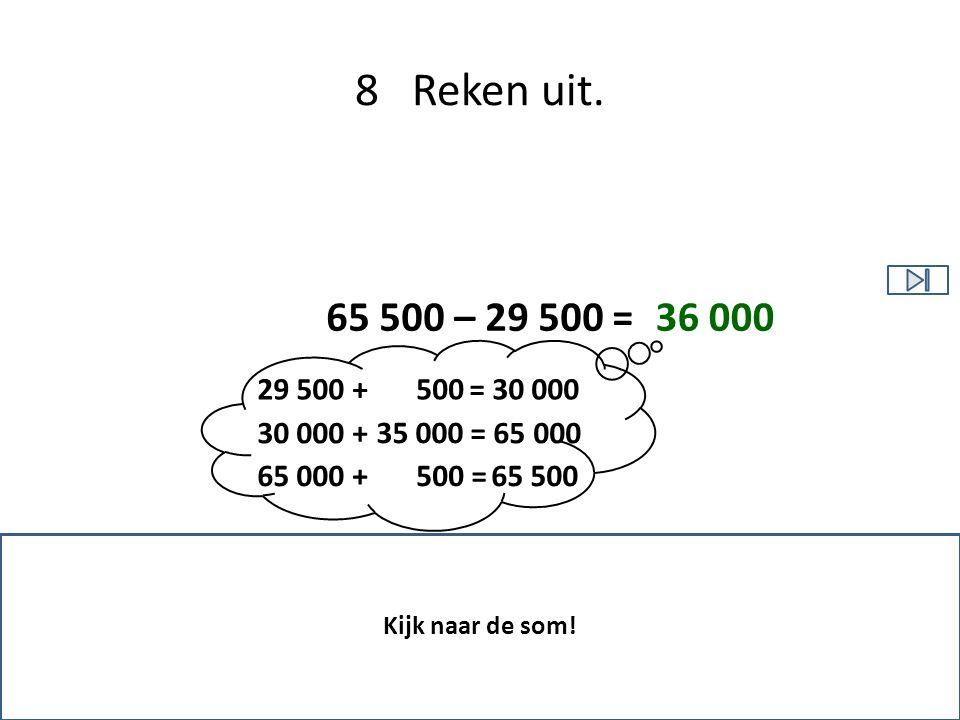 8 Reken uit. 65 500 – 29 500 = 29 500 + = 30 000 30 000 + = 65 000 65 000 + = 65 500 Kijk naar de som! 36 000 35 000 500