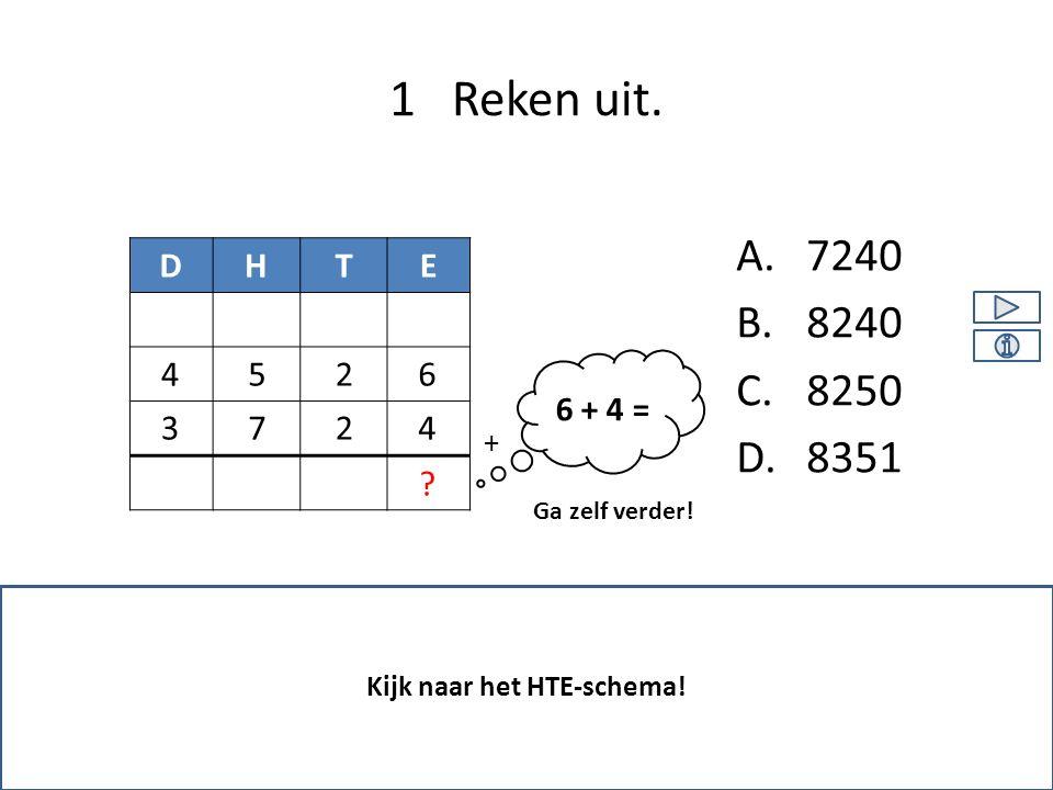 A.7240 B.8240 C.8250 D.8351 1 Reken uit. Kijk naar het HTE-schema! DHTE 2 26 47 5 ? Ga zelf verder! + 3 4 6 + 4 =