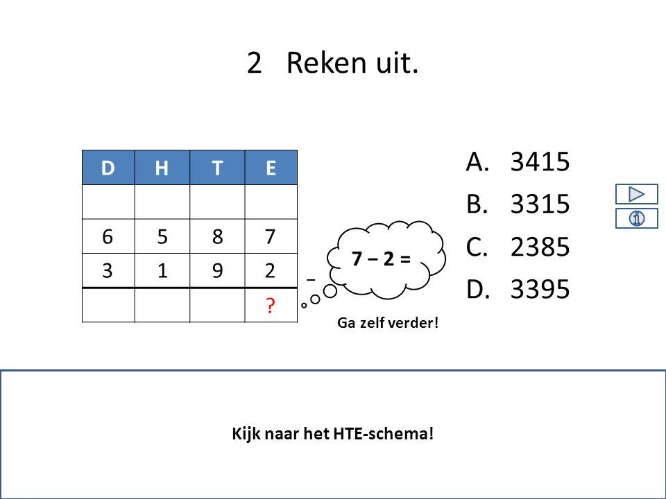 A.3415 B.3315 C.2385 D.3395 2 Reken uit. Kijk naar het HTE-schema! DHTE 9 87 21 5 ? Ga zelf verder! − 3 6 7 − 2 =