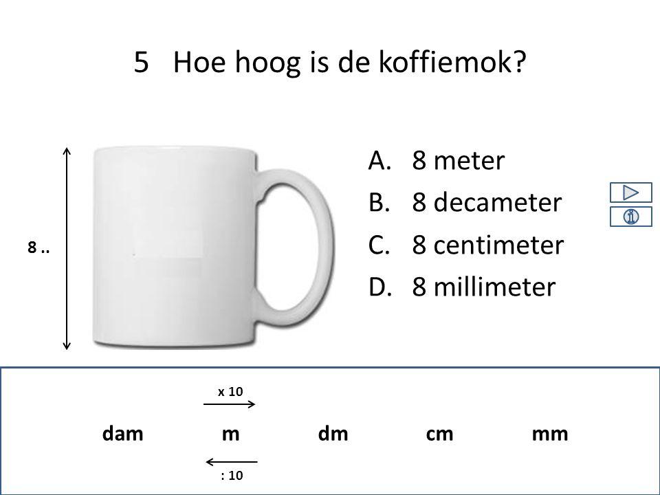 A.8 meter B.8 decameter C.8 centimeter D.8 millimeter 5 Hoe hoog is de koffiemok? 8.. dam m dm cm mm x 10 : 10