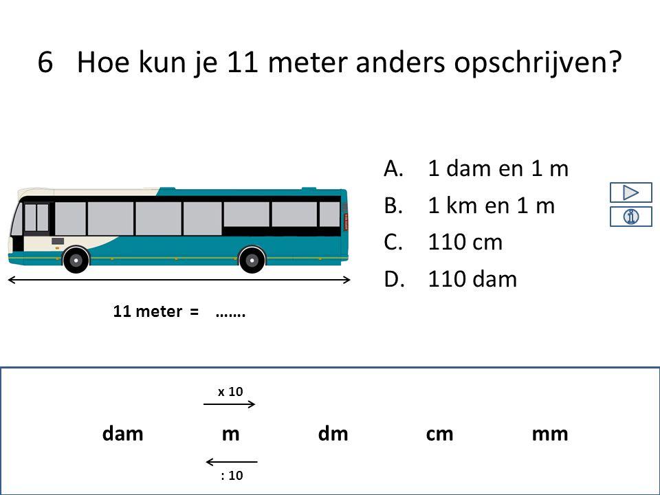 A.1 dam en 1 m B.1 km en 1 m C.110 cm D.110 dam 6 Hoe kun je 11 meter anders opschrijven? 11 meter = ……. dam m dm cm mm x 10 : 10