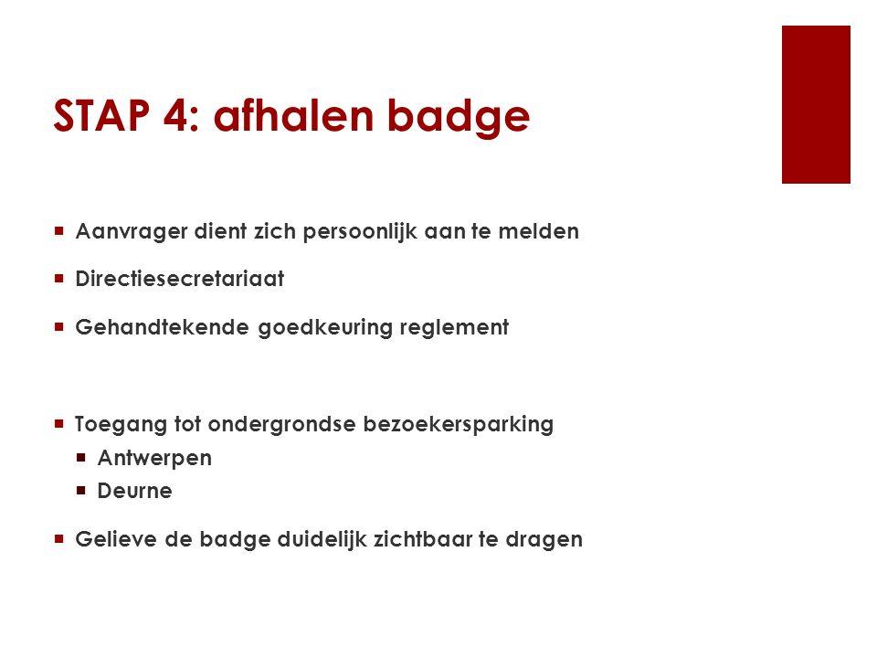 STAP 4: afhalen badge  Aanvrager dient zich persoonlijk aan te melden  Directiesecretariaat  Gehandtekende goedkeuring reglement  Toegang tot ondergrondse bezoekersparking  Antwerpen  Deurne  Gelieve de badge duidelijk zichtbaar te dragen