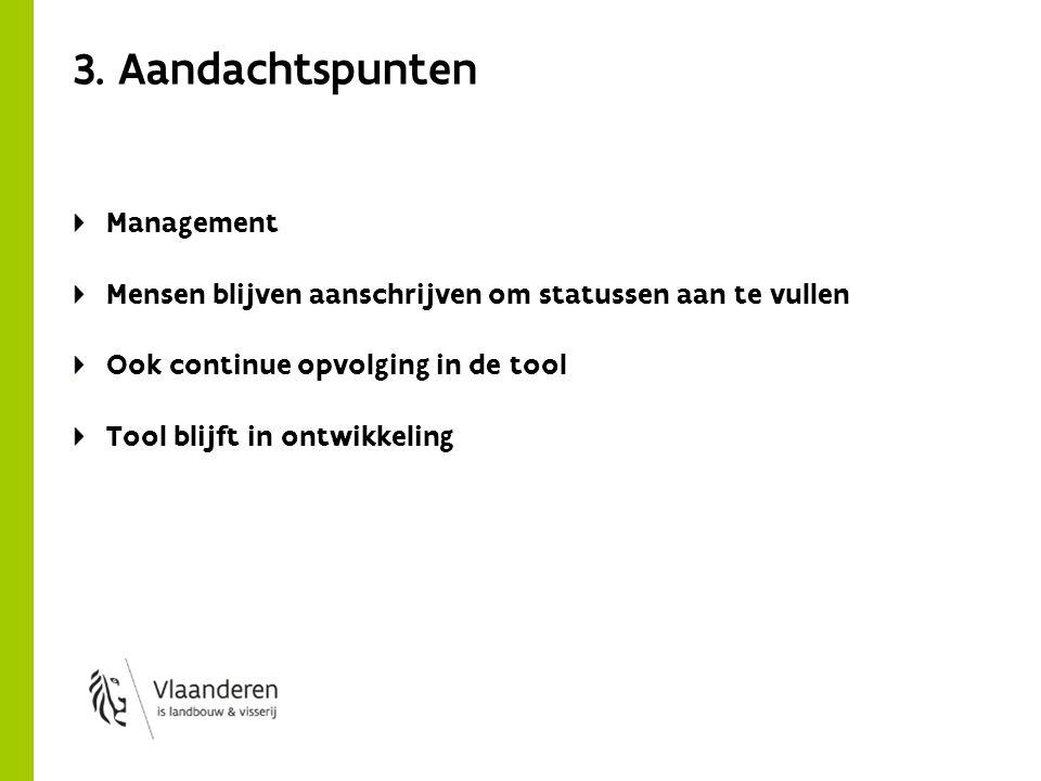 3. Aandachtspunten Management Mensen blijven aanschrijven om statussen aan te vullen Ook continue opvolging in de tool Tool blijft in ontwikkeling