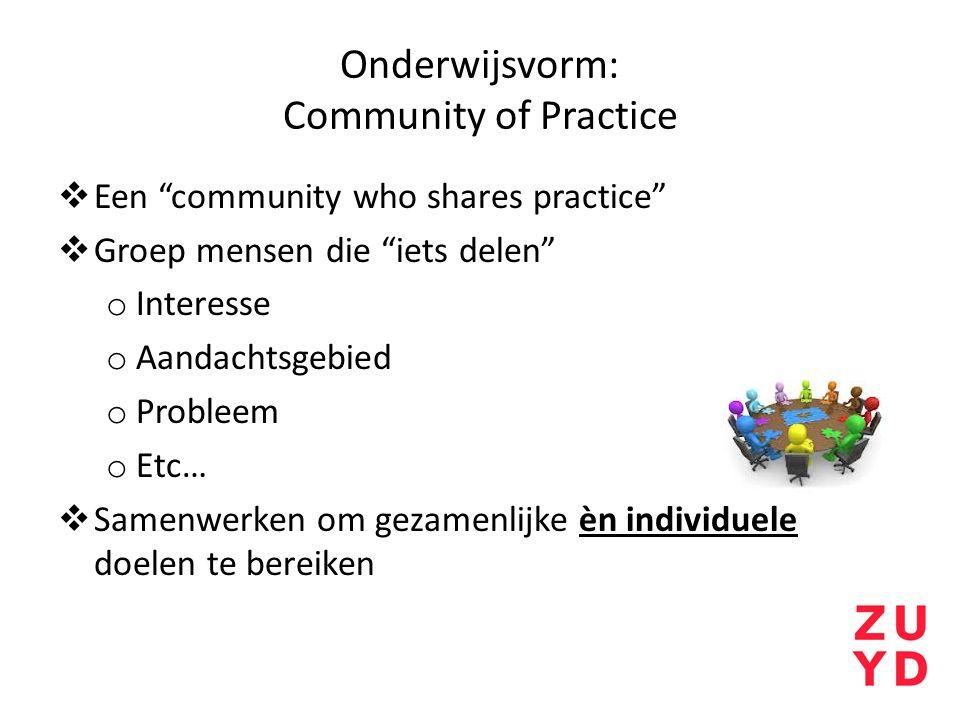 Onderwijsvorm: Community of Practice  Een community who shares practice  Groep mensen die iets delen o Interesse o Aandachtsgebied o Probleem o Etc…  Samenwerken om gezamenlijke èn individuele doelen te bereiken
