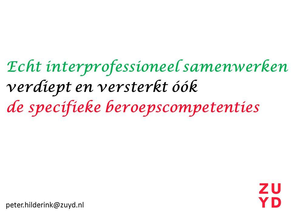 Echt interprofessioneel samenwerken verdiept en versterkt óók de specifieke beroepscompetenties peter.hilderink@zuyd.nl