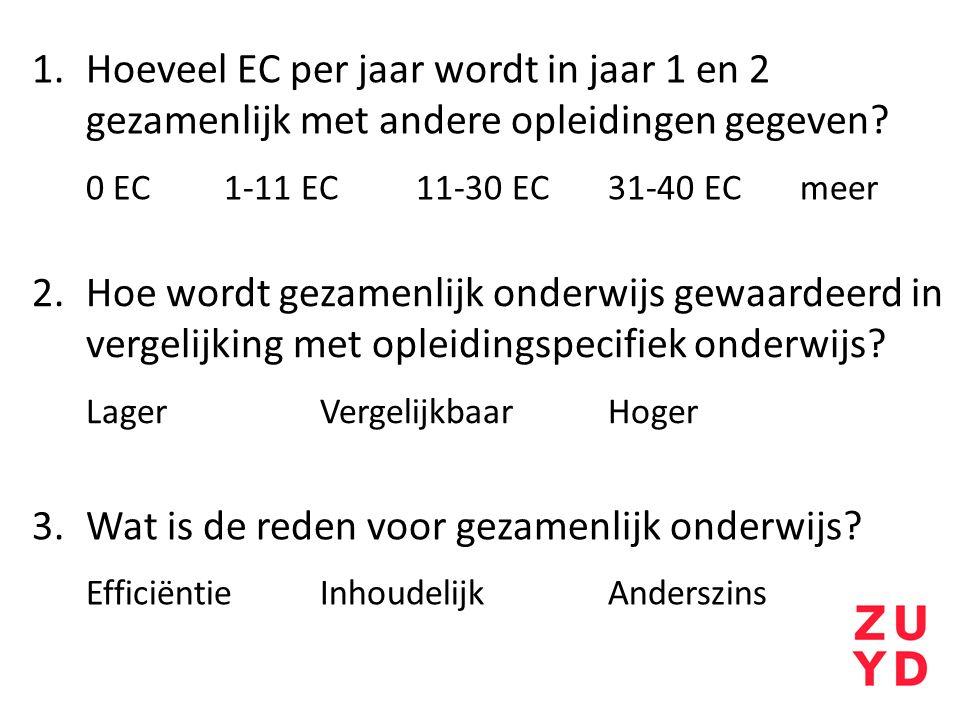 1.Hoeveel EC per jaar wordt in jaar 1 en 2 gezamenlijk met andere opleidingen gegeven? 0 EC1-11 EC11-30 EC31-40 ECmeer 2.Hoe wordt gezamenlijk onderwi