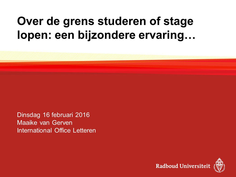 Over de grens studeren of stage lopen: een bijzondere ervaring… Dinsdag 16 februari 2016 Maaike van Gerven International Office Letteren