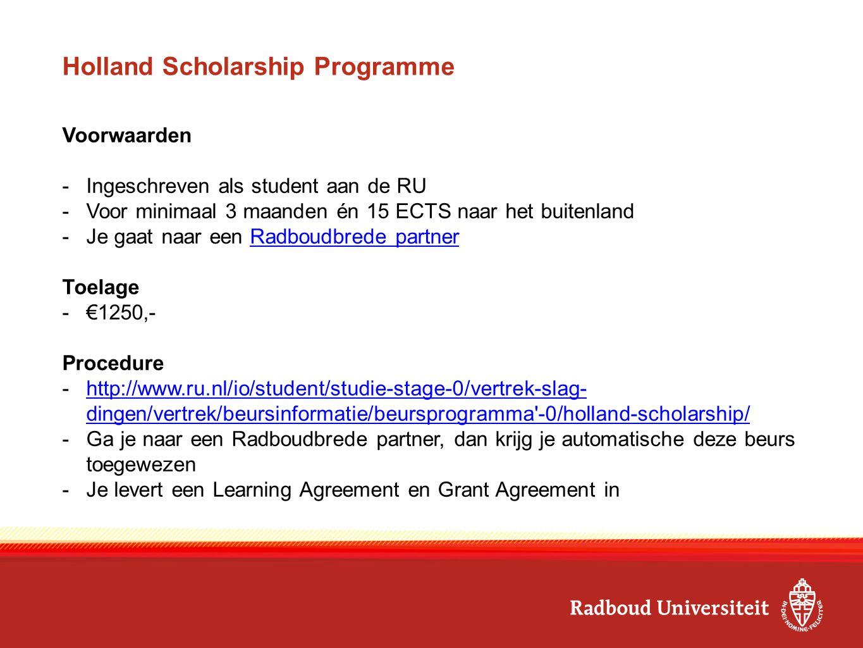 Holland Scholarship Programme Voorwaarden -Ingeschreven als student aan de RU -Voor minimaal 3 maanden én 15 ECTS naar het buitenland -Je gaat naar een Radboudbrede partnerRadboudbrede partner Toelage -€1250,- Procedure -http://www.ru.nl/io/student/studie-stage-0/vertrek-slag- dingen/vertrek/beursinformatie/beursprogramma -0/holland-scholarship/http://www.ru.nl/io/student/studie-stage-0/vertrek-slag- dingen/vertrek/beursinformatie/beursprogramma -0/holland-scholarship/ -Ga je naar een Radboudbrede partner, dan krijg je automatische deze beurs toegewezen -Je levert een Learning Agreement en Grant Agreement in