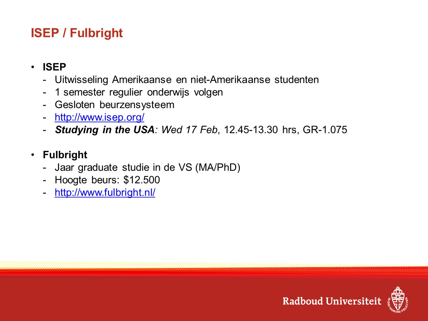 ISEP / Fulbright ISEP -Uitwisseling Amerikaanse en niet-Amerikaanse studenten -1 semester regulier onderwijs volgen -Gesloten beurzensysteem -http://www.isep.org/http://www.isep.org/ -Studying in the USA: Wed 17 Feb, 12.45-13.30 hrs, GR-1.075 Fulbright -Jaar graduate studie in de VS (MA/PhD) -Hoogte beurs: $12.500 -http://www.fulbright.nl/http://www.fulbright.nl/