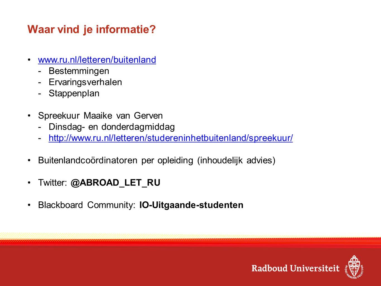 Waar vind je informatie? www.ru.nl/letteren/buitenland -Bestemmingen -Ervaringsverhalen -Stappenplan Spreekuur Maaike van Gerven -Dinsdag- en donderda