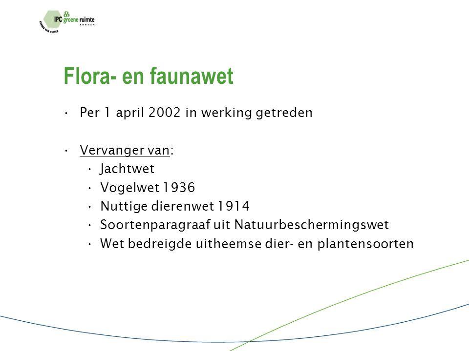Flora- en faunawet Per 1 april 2002 in werking getreden Vervanger van: Jachtwet Vogelwet 1936 Nuttige dierenwet 1914 Soortenparagraaf uit Natuurbeschermingswet Wet bedreigde uitheemse dier- en plantensoorten