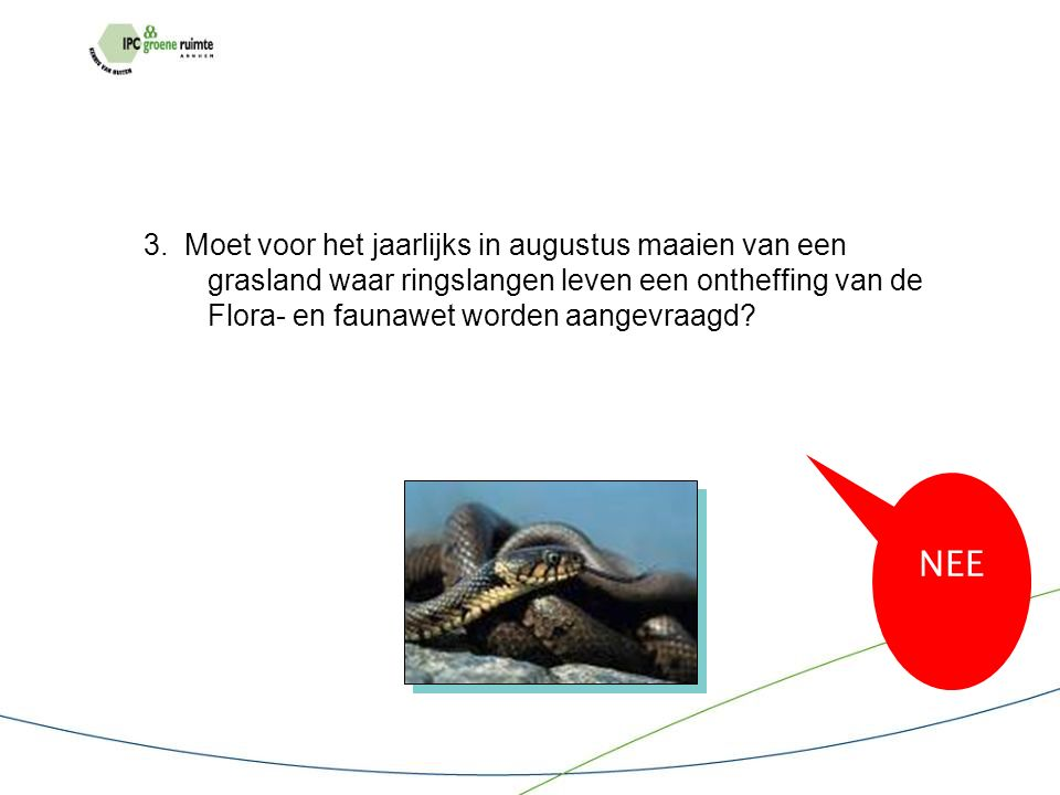 3. Moet voor het jaarlijks in augustus maaien van een grasland waar ringslangen leven een ontheffing van de Flora- en faunawet worden aangevraagd? NEE