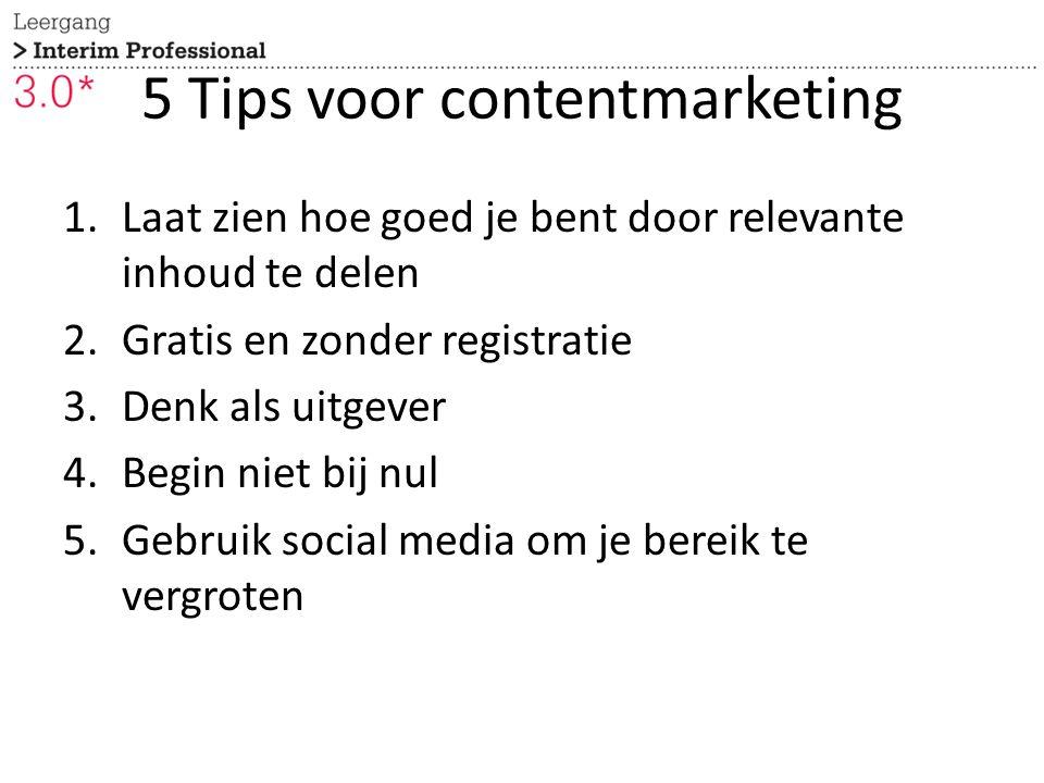 5 Tips voor contentmarketing 1.Laat zien hoe goed je bent door relevante inhoud te delen 2.Gratis en zonder registratie 3.Denk als uitgever 4.Begin ni