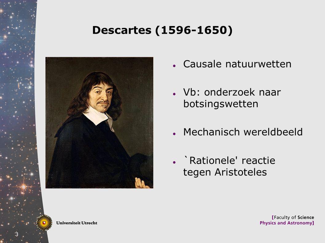 3 Descartes (1596-1650) Causale natuurwetten Vb: onderzoek naar botsingswetten Mechanisch wereldbeeld `Rationele' reactie tegen Aristoteles