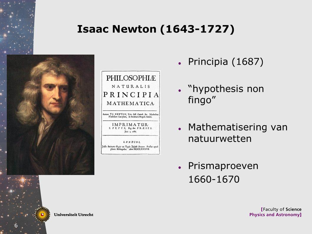 "6 Isaac Newton (1643-1727) Principia (1687) ""hypothesis non fingo"" Mathematisering van natuurwetten Prismaproeven 1660-1670"