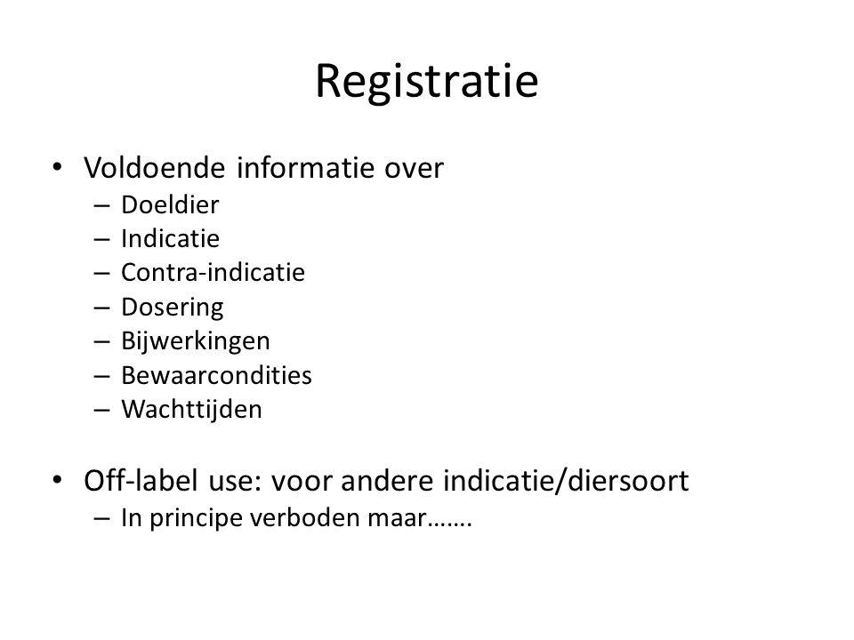 Registratie Voldoende informatie over – Doeldier – Indicatie – Contra-indicatie – Dosering – Bijwerkingen – Bewaarcondities – Wachttijden Off-label us