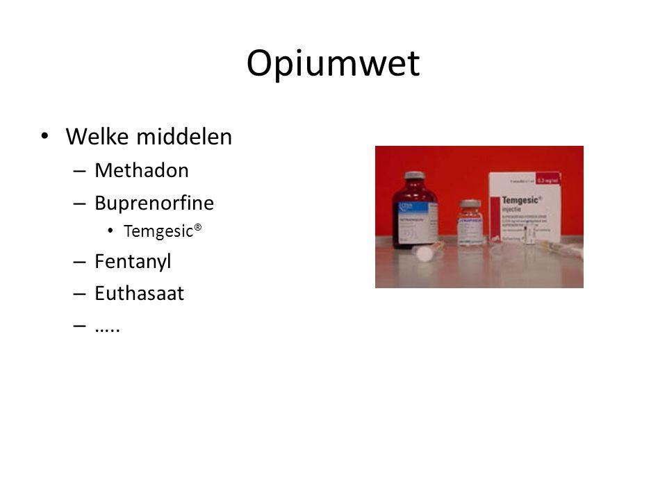 Opiumwet Welke middelen – Methadon – Buprenorfine Temgesic® – Fentanyl – Euthasaat – …..