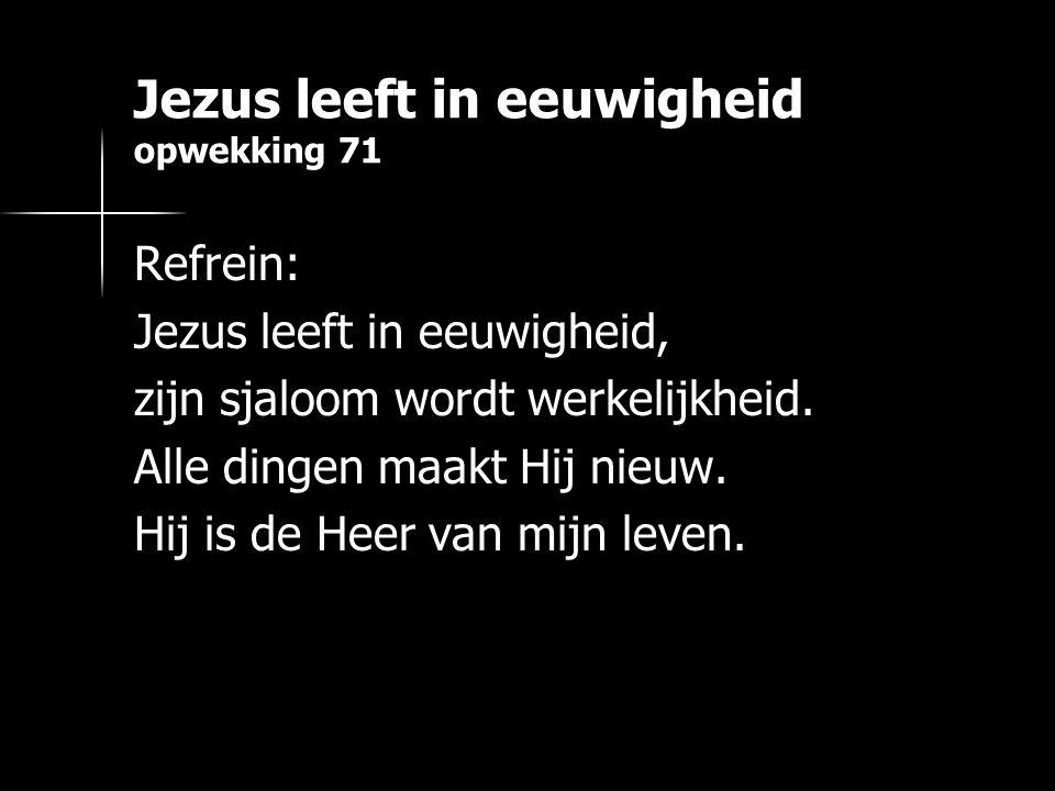 Jezus leeft in eeuwigheid opwekking 71 Refrein: Jezus leeft in eeuwigheid, zijn sjaloom wordt werkelijkheid.