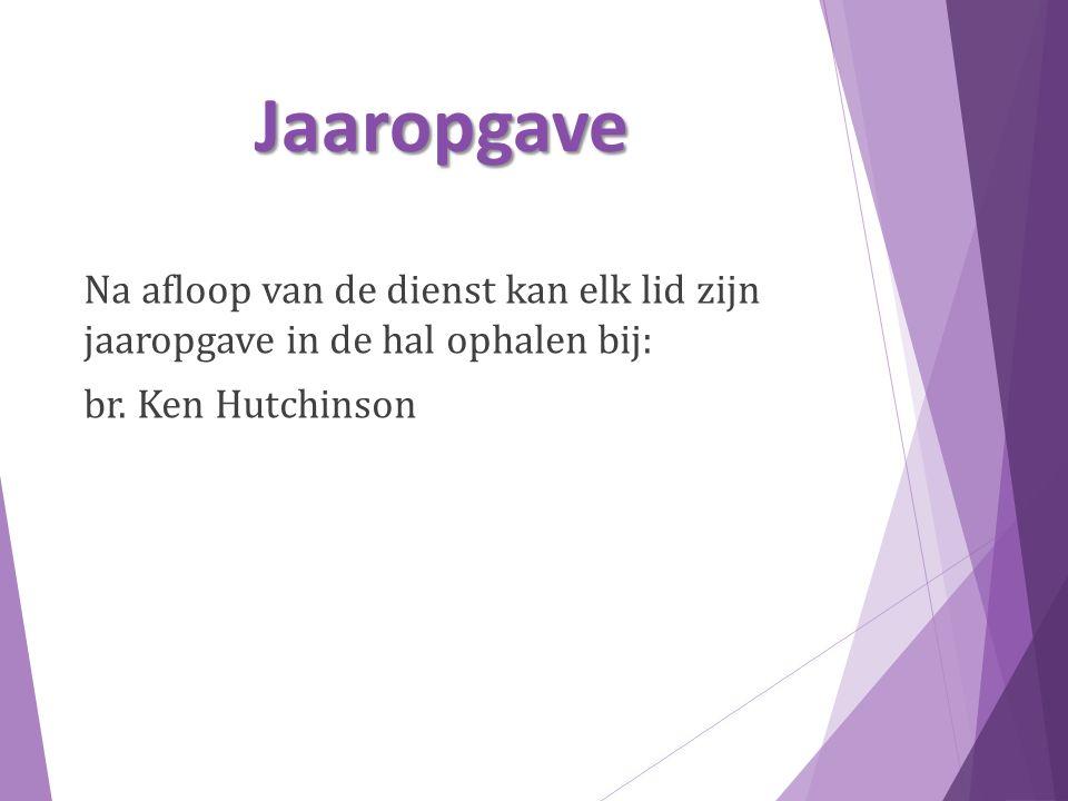 Jaaropgave Na afloop van de dienst kan elk lid zijn jaaropgave in de hal ophalen bij: br. Ken Hutchinson