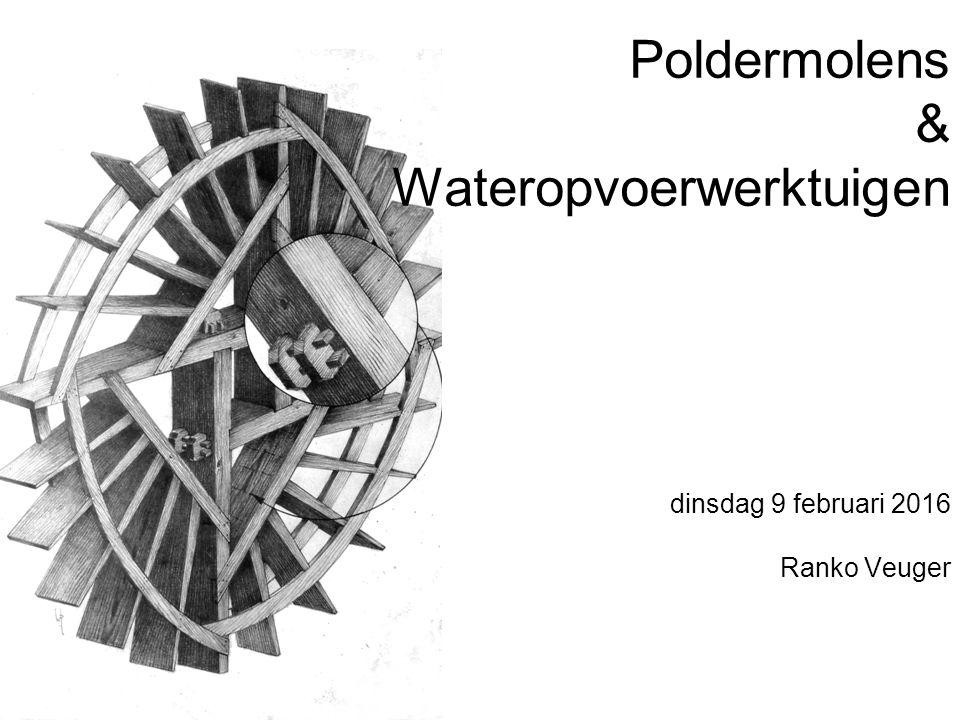 Poldermolens & Wateropvoerwerktuigen dinsdag 9 februari 2016 Ranko Veuger