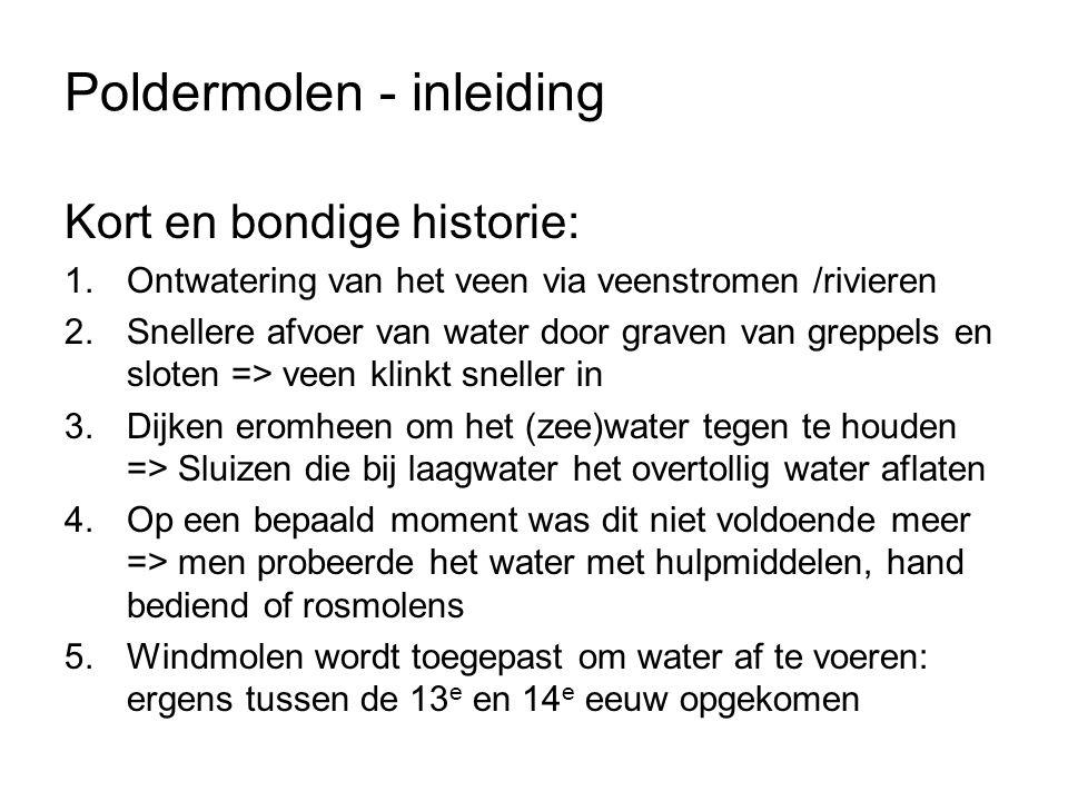 Poldermolen - inleiding Kort en bondige historie: 1.Ontwatering van het veen via veenstromen /rivieren 2.Snellere afvoer van water door graven van gre