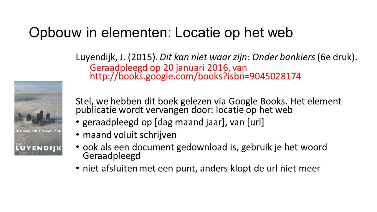 Opbouw in elementen: Locatie op het web Luyendijk, J. (2015). Dit kan niet waar zijn: Onder bankiers (6e druk). Geraadpleegd op 20 januari 2016, van h