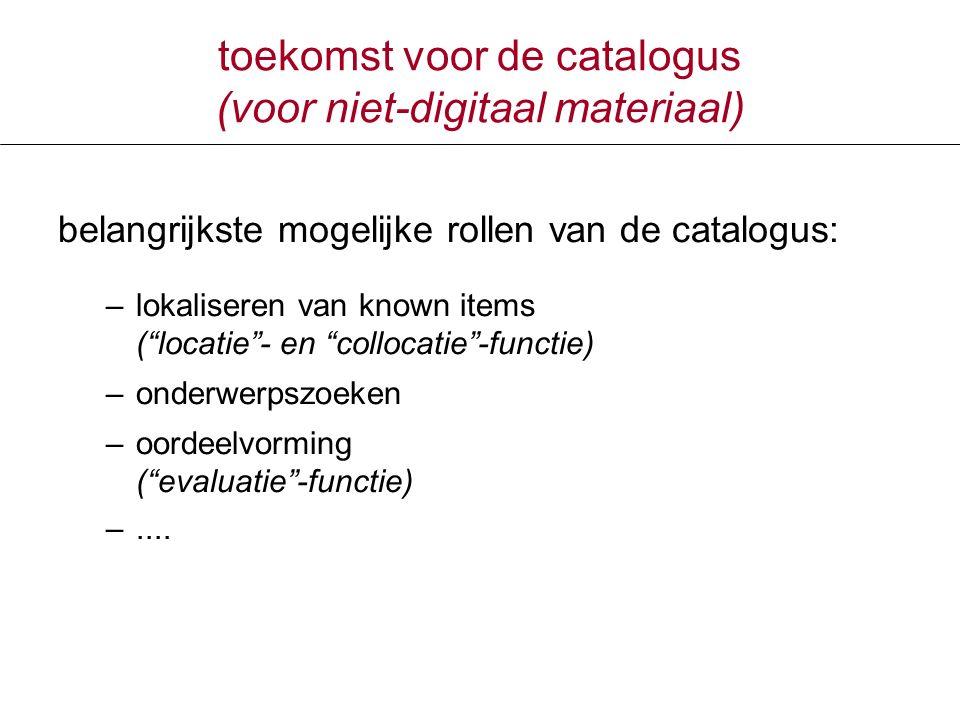 toekomst voor de catalogus (voor niet-digitaal materiaal) belangrijkste mogelijke rollen van de catalogus: –lokaliseren van known items ( locatie - en collocatie -functie) –onderwerpszoeken –oordeelvorming ( evaluatie -functie) –....