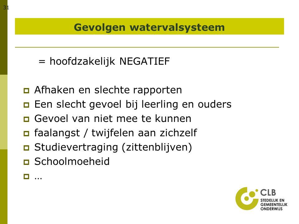 31 Gevolgen watervalsysteem = hoofdzakelijk NEGATIEF  Afhaken en slechte rapporten  Een slecht gevoel bij leerling en ouders  Gevoel van niet mee t