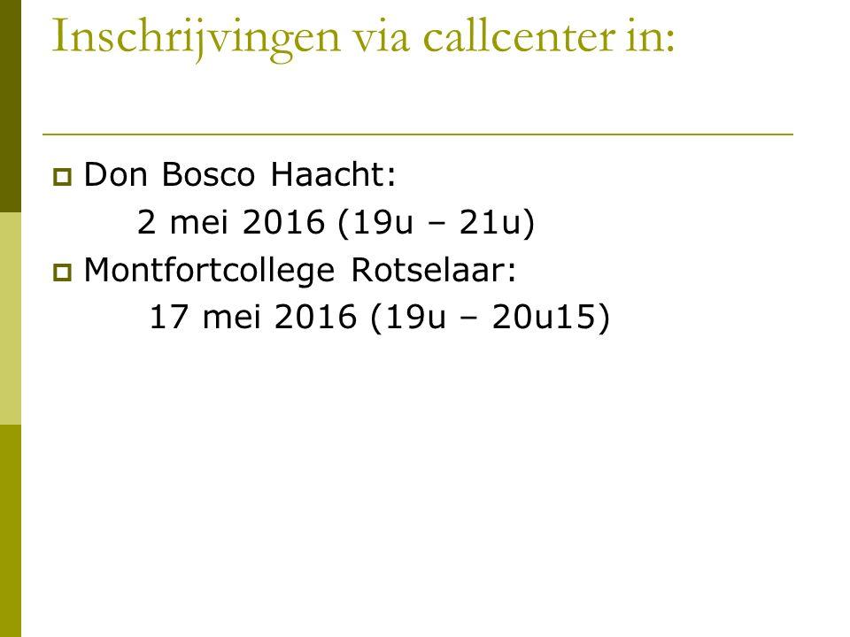 Inschrijvingen via callcenter in:  Don Bosco Haacht: 2 mei 2016 (19u – 21u)  Montfortcollege Rotselaar: 17 mei 2016 (19u – 20u15)