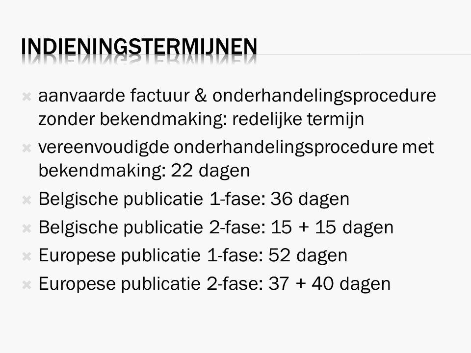  aanvaarde factuur & onderhandelingsprocedure zonder bekendmaking: redelijke termijn  vereenvoudigde onderhandelingsprocedure met bekendmaking: 22 dagen  Belgische publicatie 1-fase: 36 dagen  Belgische publicatie 2-fase: 15 + 15 dagen  Europese publicatie 1-fase: 52 dagen  Europese publicatie 2-fase: 37 + 40 dagen