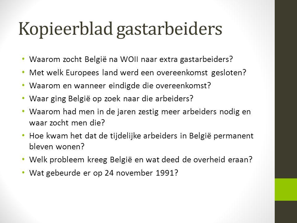 Kopieerblad gastarbeiders Waarom zocht België na WOII naar extra gastarbeiders? Met welk Europees land werd een overeenkomst gesloten? Waarom en wanne