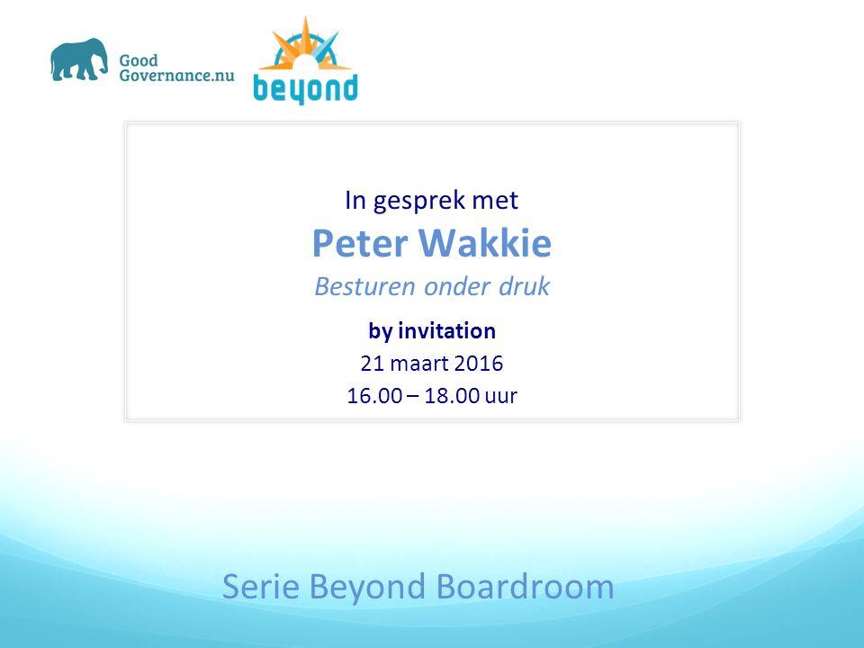In gesprek met Peter Wakkie Besturen onder druk by invitation 21 maart 2016 16.00 – 18.00 uur Serie Beyond Boardroom
