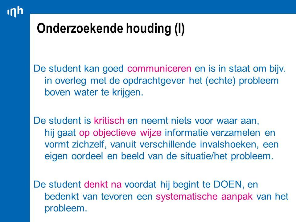 Onderzoekende houding (I) De student kan goed communiceren en is in staat om bijv. in overleg met de opdrachtgever het (echte) probleem boven water te