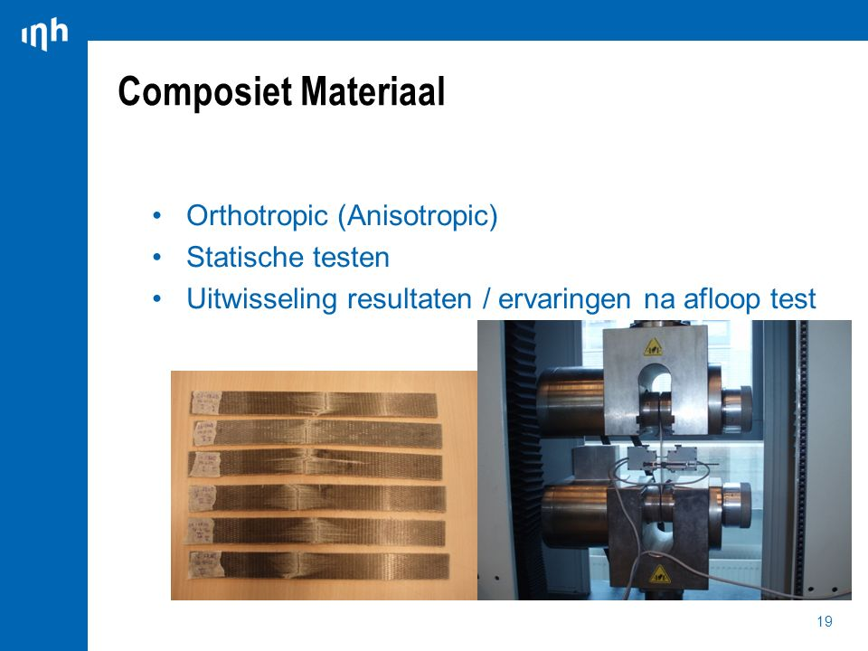 19 Orthotropic (Anisotropic) Statische testen Uitwisseling resultaten / ervaringen na afloop test Composiet Materiaal