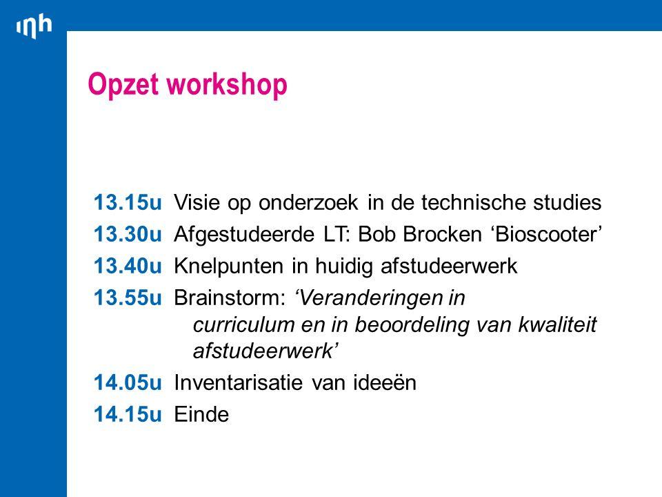 Opzet workshop 13.15u Visie op onderzoek in de technische studies 13.30u Afgestudeerde LT: Bob Brocken 'Bioscooter' 13.40u Knelpunten in huidig afstud
