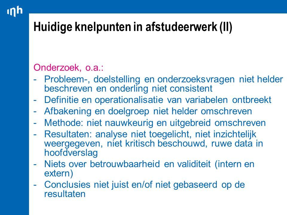 Huidige knelpunten in afstudeerwerk (II) Onderzoek, o.a.: -Probleem-, doelstelling en onderzoeksvragen niet helder beschreven en onderling niet consis