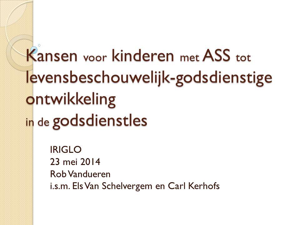 Kansen voor kinderen met ASS tot levensbeschouwelijk-godsdienstige ontwikkeling in de godsdienstles IRIGLO 23 mei 2014 Rob Vandueren i.s.m.