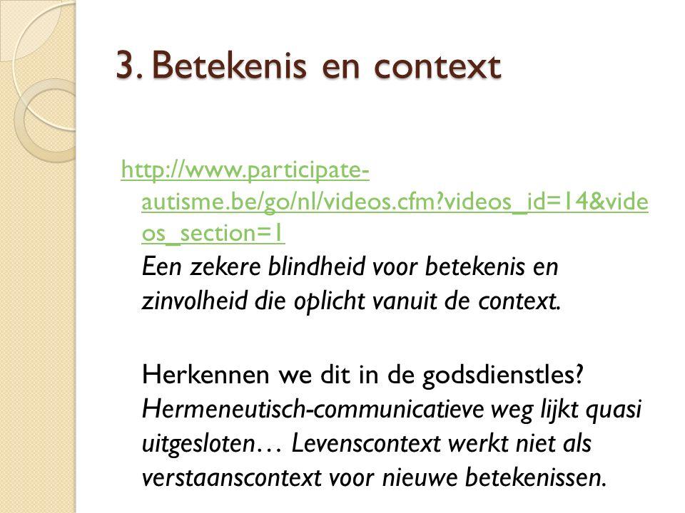 3. Betekenis en context http://www.participate- autisme.be/go/nl/videos.cfm?videos_id=14&vide os_section=1 http://www.participate- autisme.be/go/nl/vi