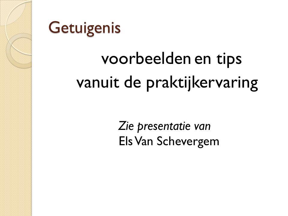 Getuigenis voorbeelden en tips vanuit de praktijkervaring Zie presentatie van Els Van Schevergem