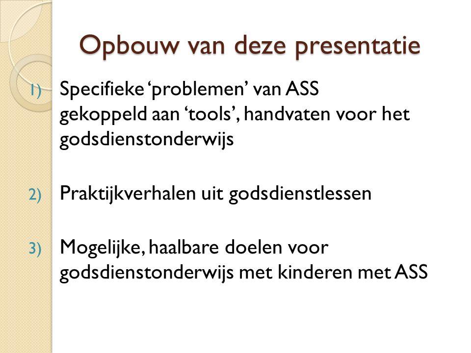 Opbouw van deze presentatie 1) Specifieke 'problemen' van ASS gekoppeld aan 'tools', handvaten voor het godsdienstonderwijs 2) Praktijkverhalen uit godsdienstlessen 3) Mogelijke, haalbare doelen voor godsdienstonderwijs met kinderen met ASS