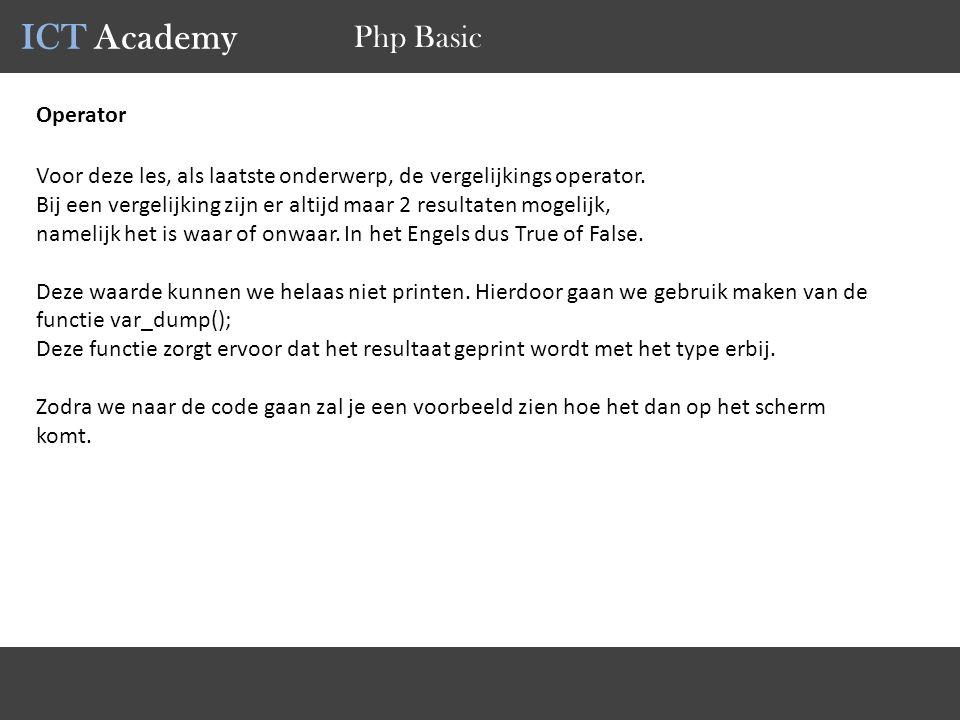 ICT Academy Php Basic Operator Voor deze les, als laatste onderwerp, de vergelijkings operator. Bij een vergelijking zijn er altijd maar 2 resultaten