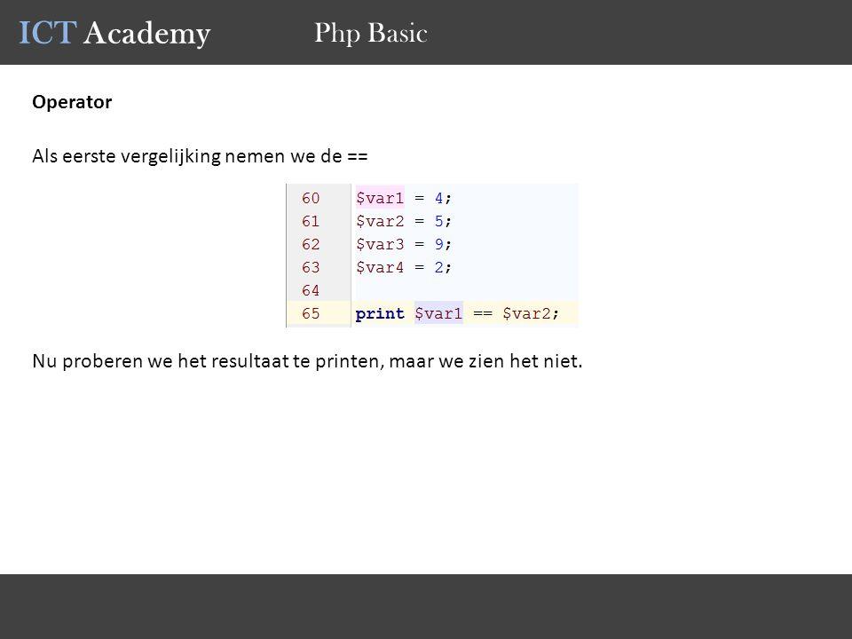 ICT Academy Php Basic Operator Als eerste vergelijking nemen we de == Nu proberen we het resultaat te printen, maar we zien het niet.