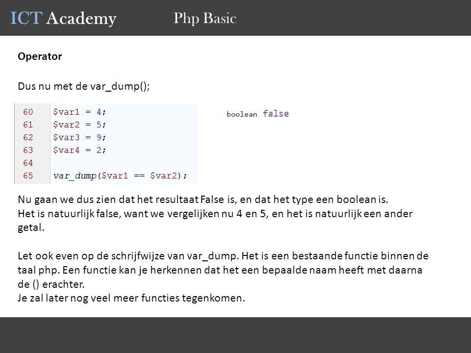 ICT Academy Php Basic Operator Dus nu met de var_dump(); Nu gaan we dus zien dat het resultaat False is, en dat het type een boolean is.