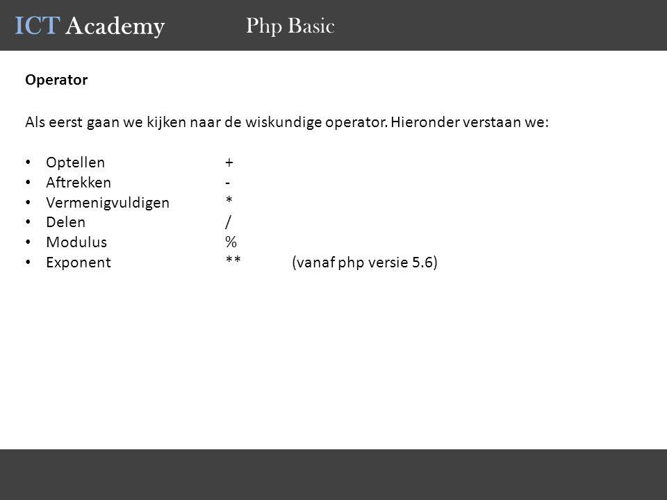 ICT Academy Php Basic Operator Als eerst gaan we kijken naar de wiskundige operator. Hieronder verstaan we: Optellen+ Aftrekken- Vermenigvuldigen* Del