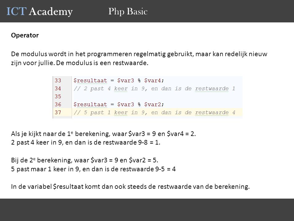 ICT Academy Php Basic Operator De modulus wordt in het programmeren regelmatig gebruikt, maar kan redelijk nieuw zijn voor jullie. De modulus is een r