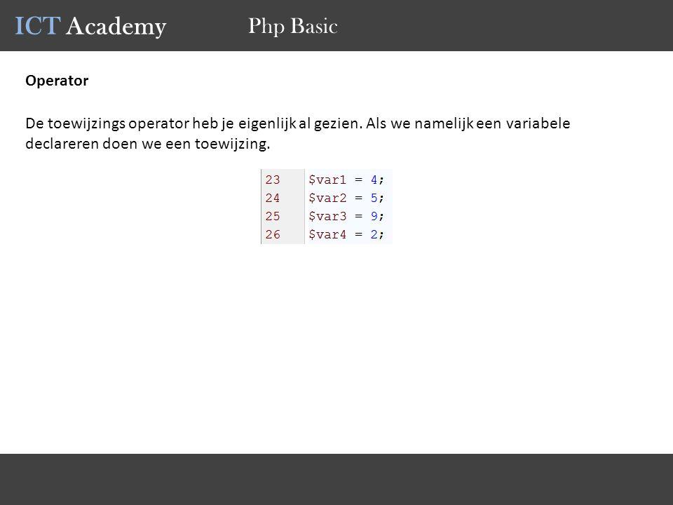 ICT Academy Php Basic Operator De toewijzings operator heb je eigenlijk al gezien. Als we namelijk een variabele declareren doen we een toewijzing.