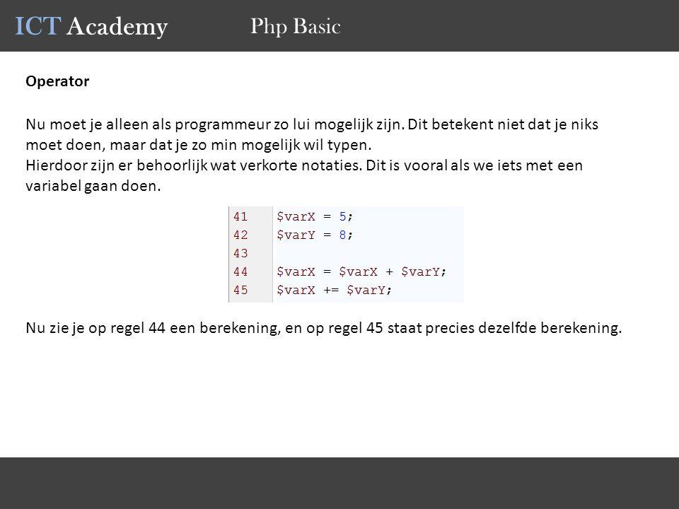 ICT Academy Php Basic Operator Nu moet je alleen als programmeur zo lui mogelijk zijn. Dit betekent niet dat je niks moet doen, maar dat je zo min mog