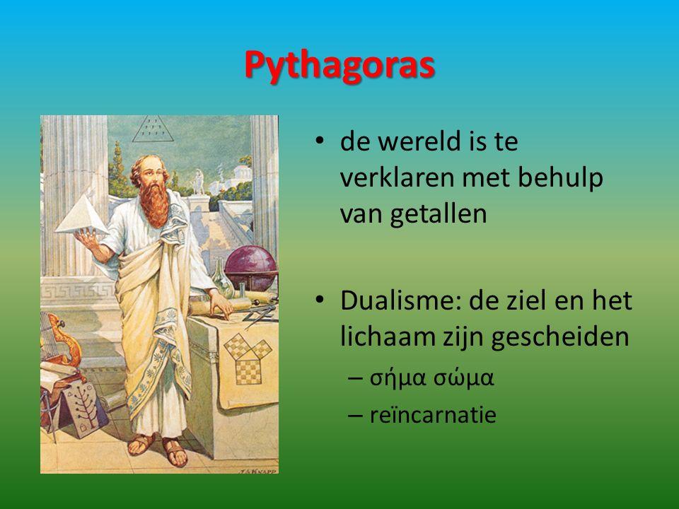 Pythagoras de wereld is te verklaren met behulp van getallen Dualisme: de ziel en het lichaam zijn gescheiden – σήμα σώμα – reïncarnatie