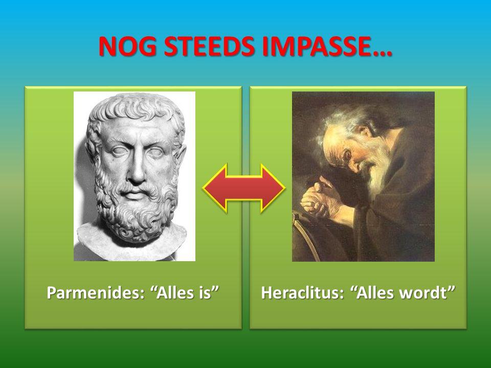 NOG STEEDS IMPASSE… Parmenides: Alles is Heraclitus: Alles wordt